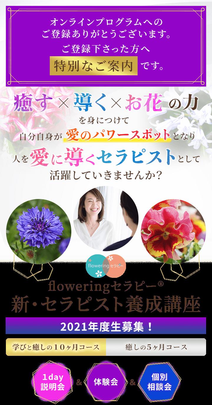 動画セミナーへのご登録ありがとうございます。ご登録下さった方へ特別なご案内です。癒す×導く×お花の力を身につけてあなた自身が愛のパワースポットとなり人を愛に導くセラピストとして活躍していきませんか?floweringセラピー(R)新・セラピスト養成講座2021年度生募集!