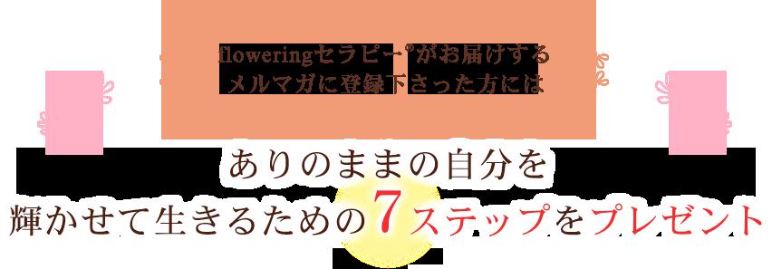 floweringセラピー®がお届けするメルマガに登録くださった方には、ありのままの自分を輝かせて生きるための7ステップをプレゼント